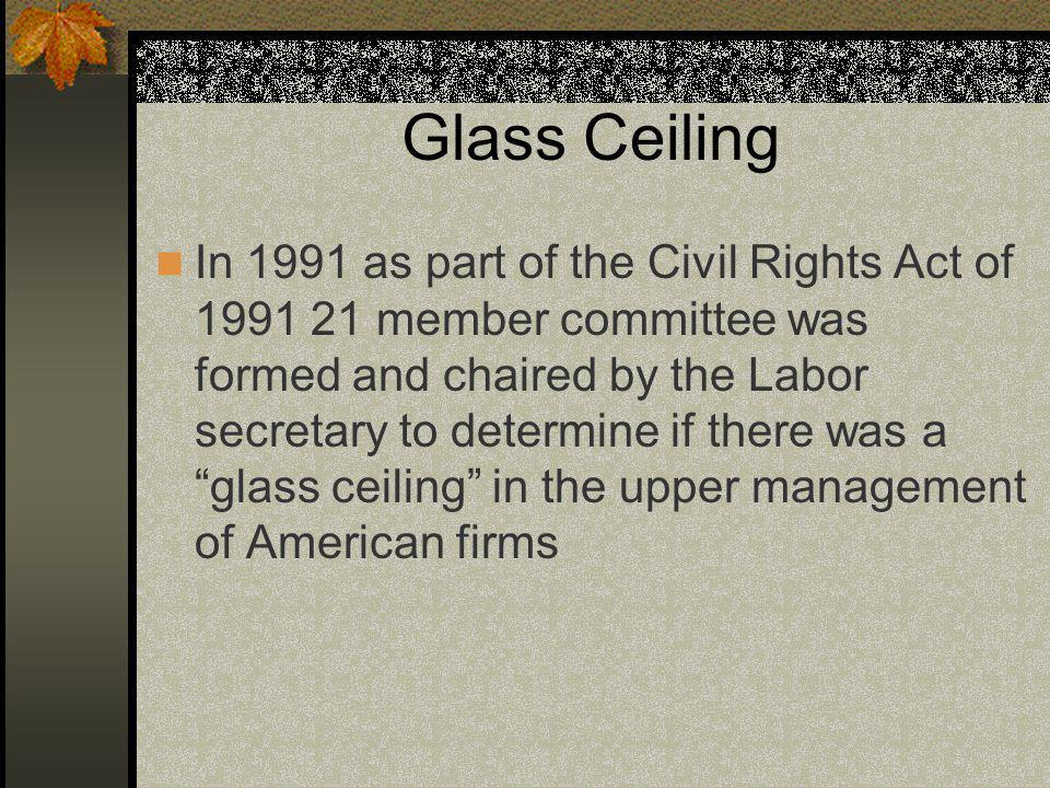 Glass Ceiling In 1991 as part of the Civil Rights Act of 1991 21 member committee was formed and chaired by the Labor secretary to determine if there was a glass ceiling in the upper management of American firms