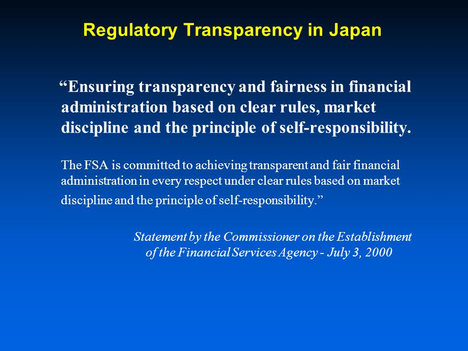 Regulatory Transparency in Japan Ensuring transparency and fairness in financial administration based on clear rules, market discipline and the principle of self-responsibility.
