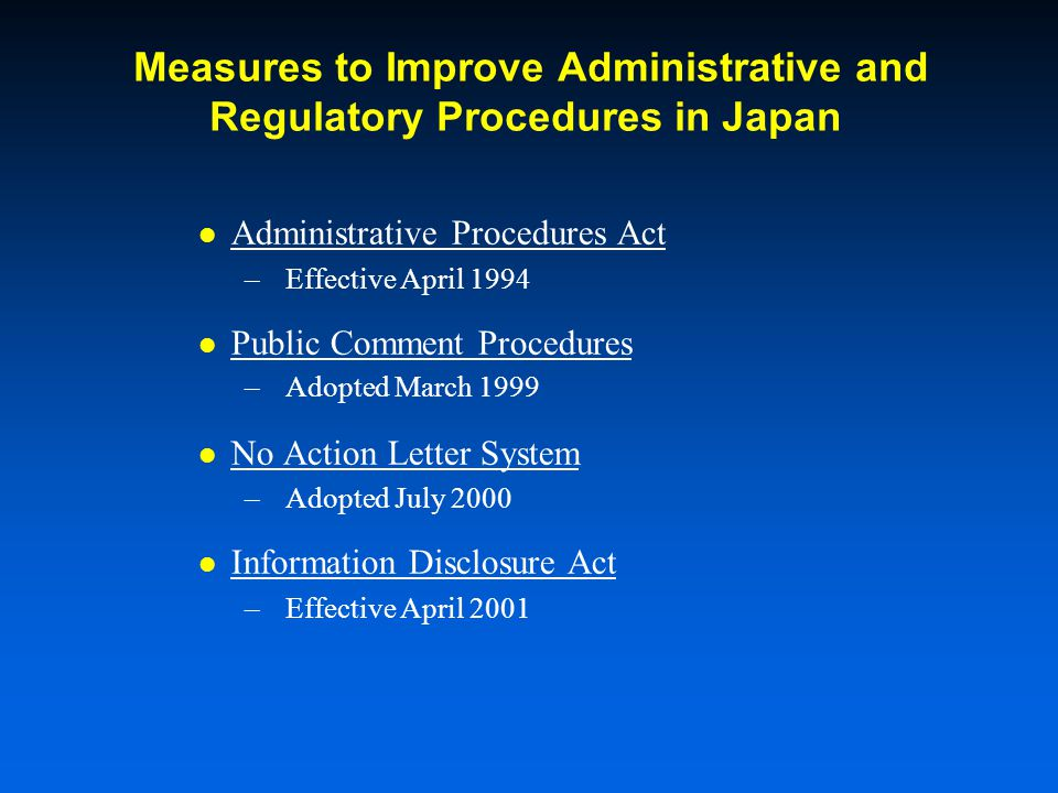 Measures to Improve Administrative and Regulatory Procedures in Japan Administrative Procedures Act –Effective April 1994 Public Comment Procedures –Adopted March 1999 No Action Letter System –Adopted July 2000 Information Disclosure Act –Effective April 2001