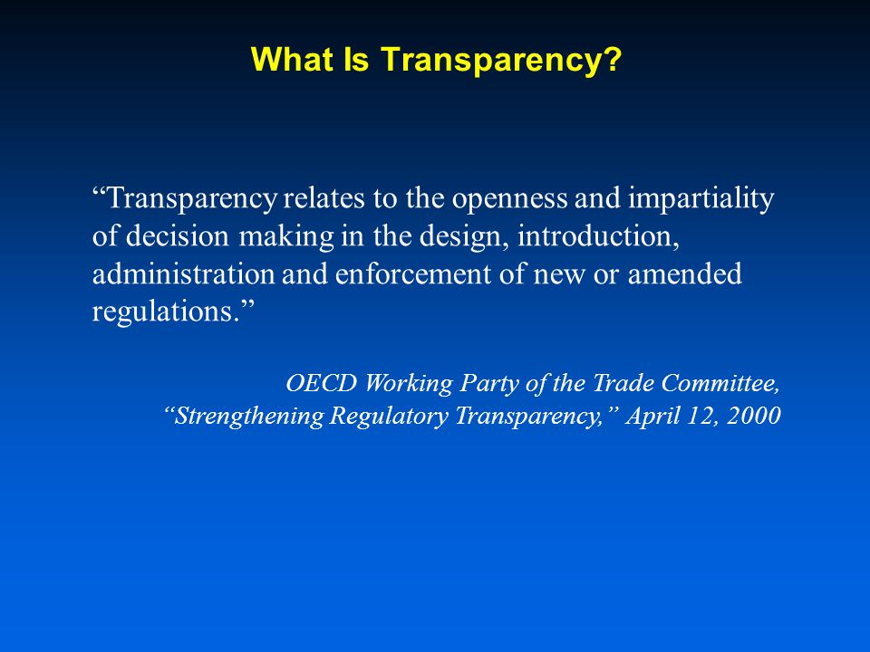 Transparency relates to the openness and impartiality of decision making in the design, introduction, administration and enforcement of new or amended regulations.