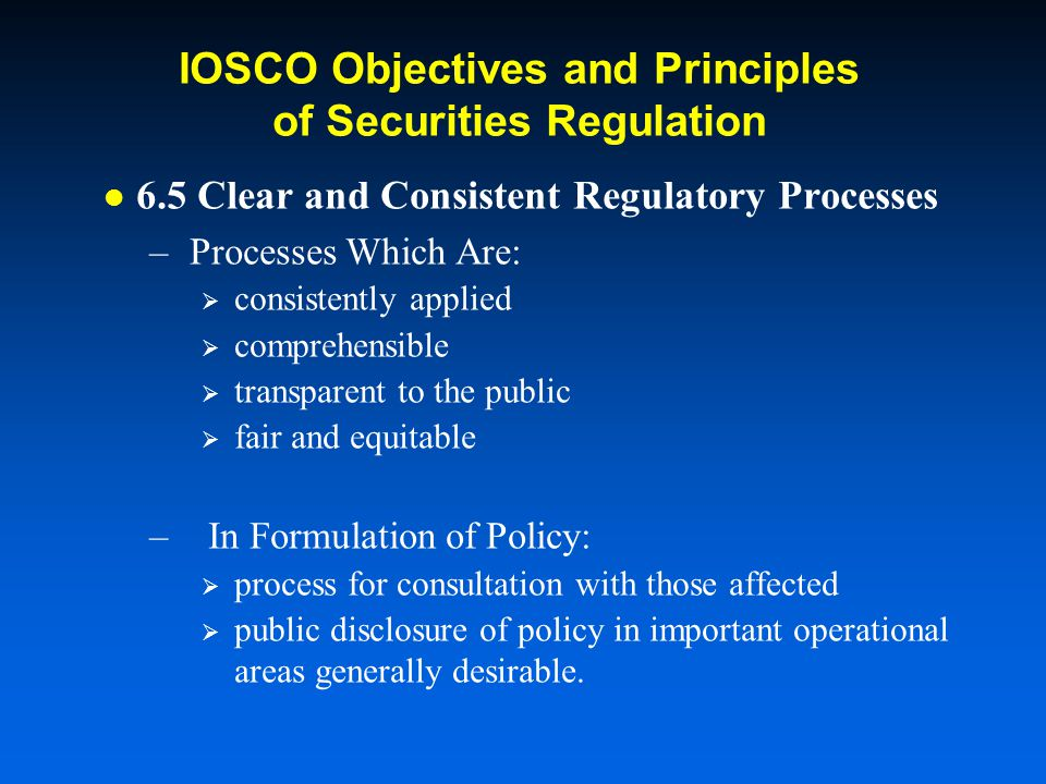 IOSCO Objectives and Principles of Securities Regulation 6.5 Clear and Consistent Regulatory Processes –Processes Which Are: consistently applied comprehensible transparent to the public fair and equitable – In Formulation of Policy: process for consultation with those affected public disclosure of policy in important operational areas generally desirable.