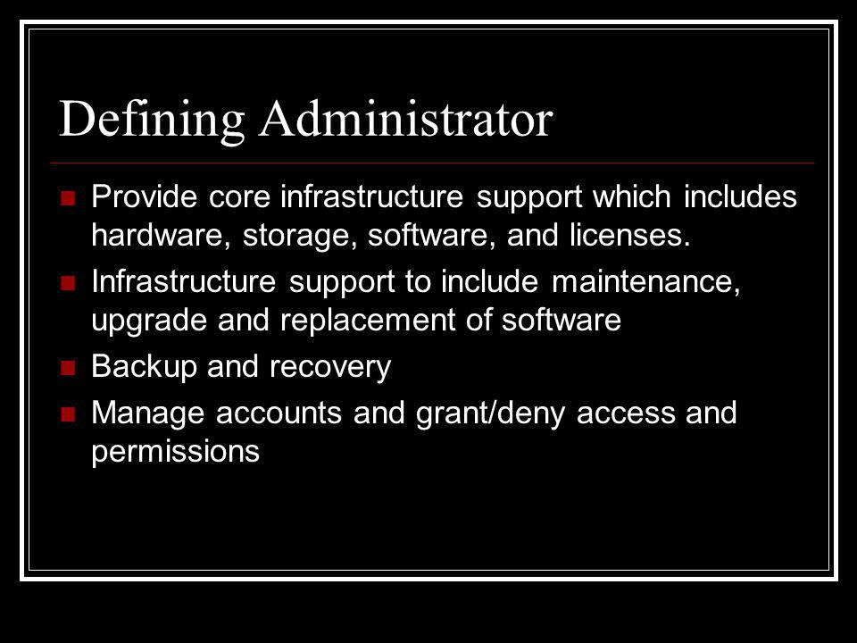 Defining Administrator Provide core infrastructure support which includes hardware, storage, software, and licenses.