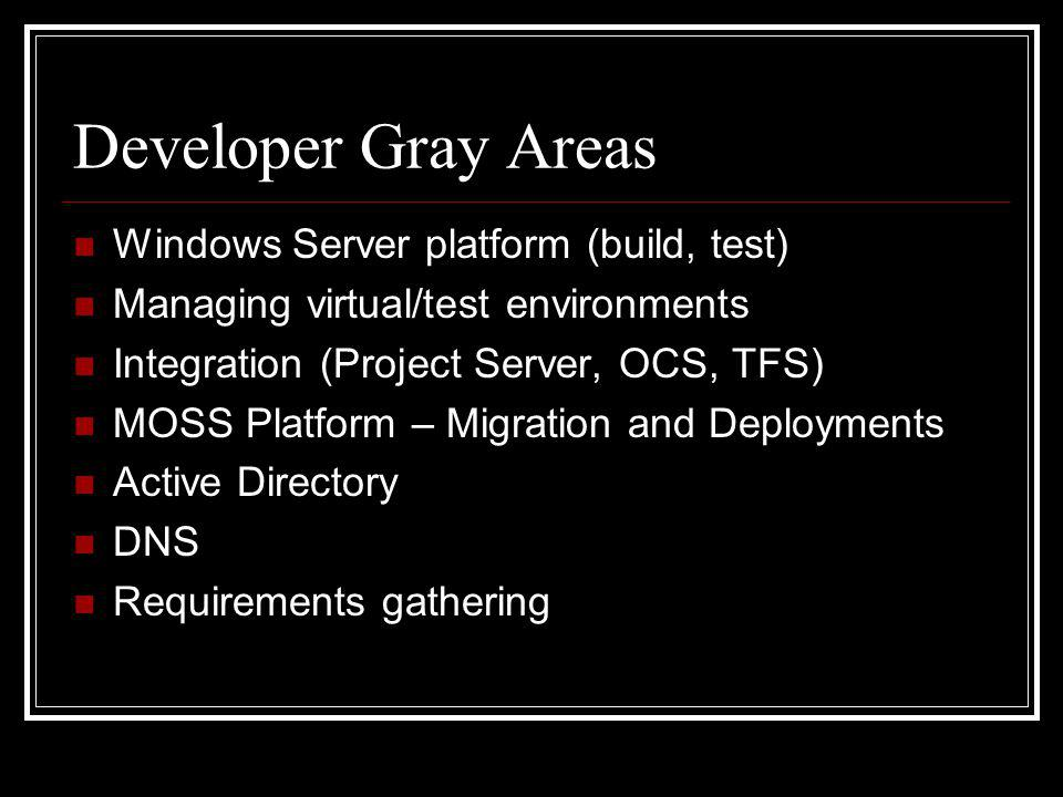 Developer Gray Areas Windows Server platform (build, test) Managing virtual/test environments Integration (Project Server, OCS, TFS) MOSS Platform – Migration and Deployments Active Directory DNS Requirements gathering