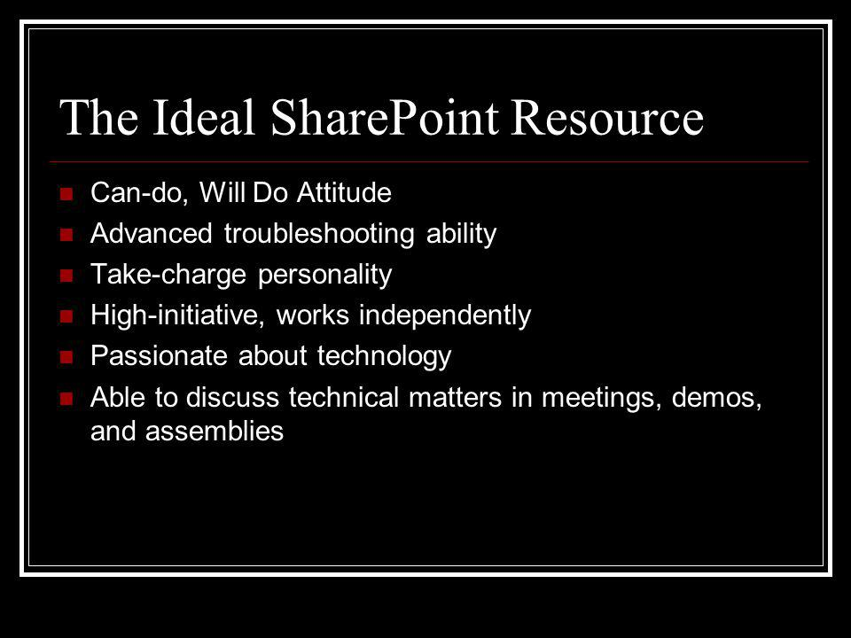 The Ideal SharePoint Resource Can-do, Will Do Attitude Advanced troubleshooting ability Take-charge personality High-initiative, works independently Passionate about technology Able to discuss technical matters in meetings, demos, and assemblies
