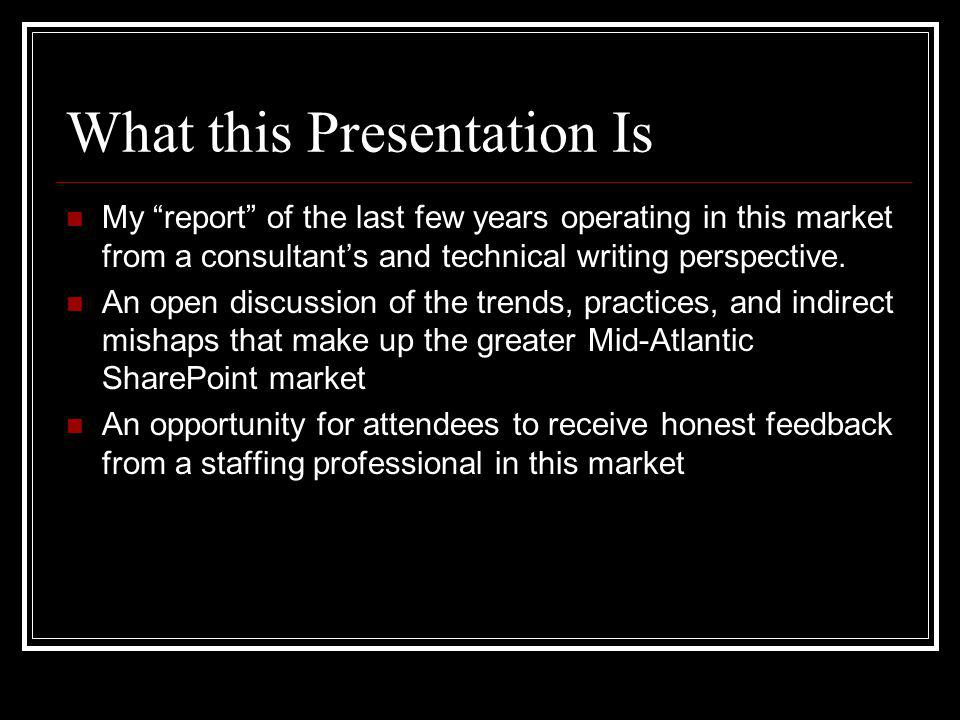 What this Presentation Is My report of the last few years operating in this market from a consultants and technical writing perspective.