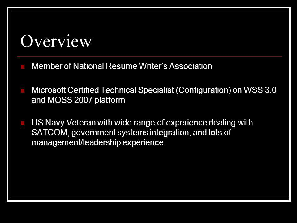 Overview Member of National Resume Writers Association Microsoft Certified Technical Specialist (Configuration) on WSS 3.0 and MOSS 2007 platform US Navy Veteran with wide range of experience dealing with SATCOM, government systems integration, and lots of management/leadership experience.