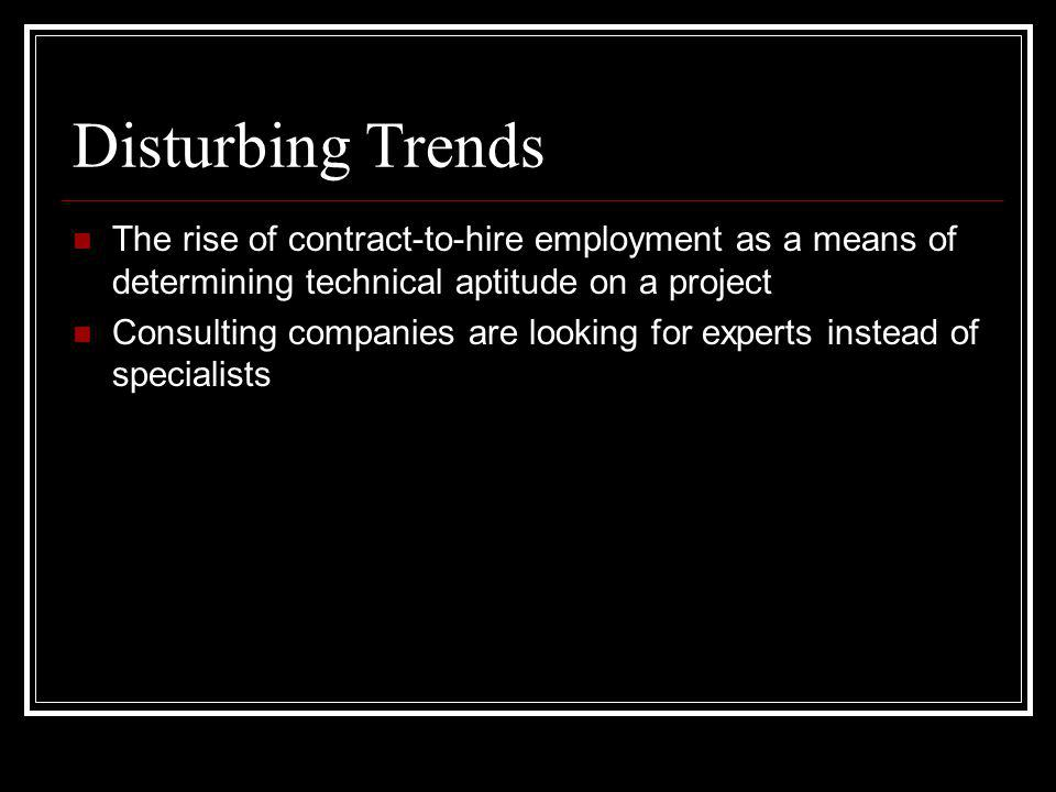 Disturbing Trends The rise of contract-to-hire employment as a means of determining technical aptitude on a project Consulting companies are looking for experts instead of specialists