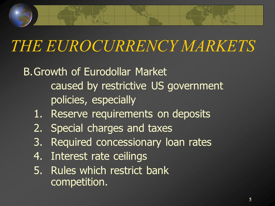 5 THE EUROCURRENCY MARKETS B.Growth of Eurodollar Market caused by restrictive US government policies, especially 1.Reserve requirements on deposits 2.Special charges and taxes 3.Required concessionary loan rates 4.Interest rate ceilings 5.Rules which restrict bank competition.