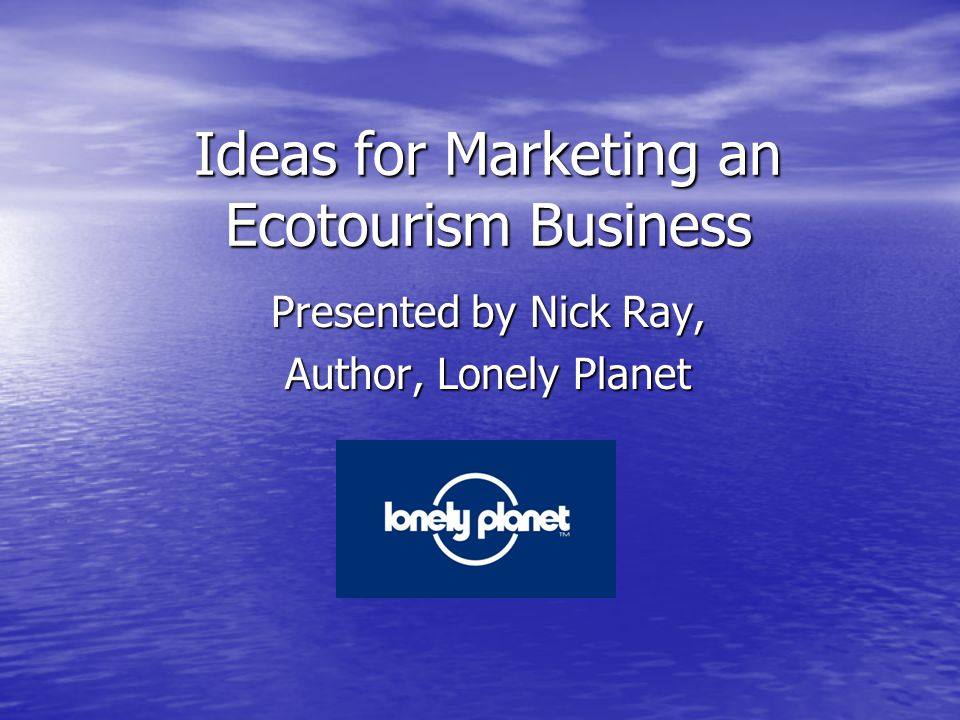Ideas for Marketing an Ecotourism Business Presented by Nick Ray, Author, Lonely Planet