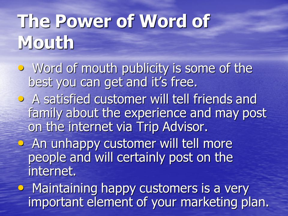 The Power of Word of Mouth Word of mouth publicity is some of the best you can get and its free.