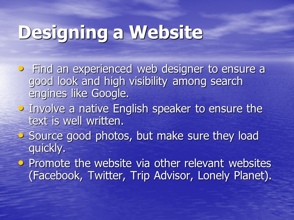 Designing a Website Find an experienced web designer to ensure a good look and high visibility among search engines like Google.