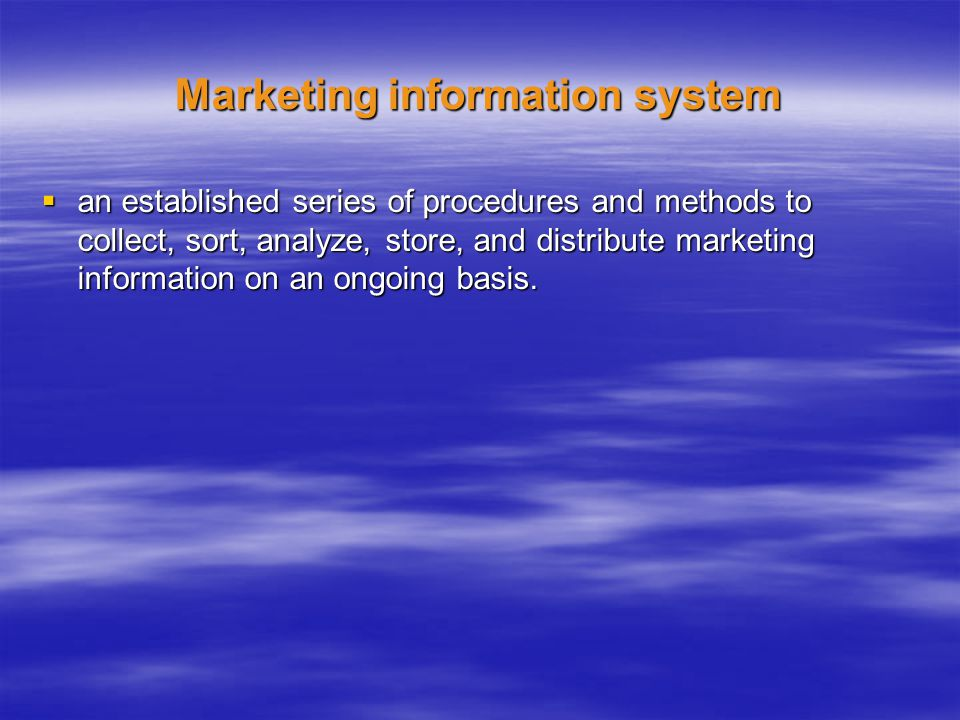 Marketing information system an established series of procedures and methods to collect, sort, analyze, store, and distribute marketing information on an ongoing basis.
