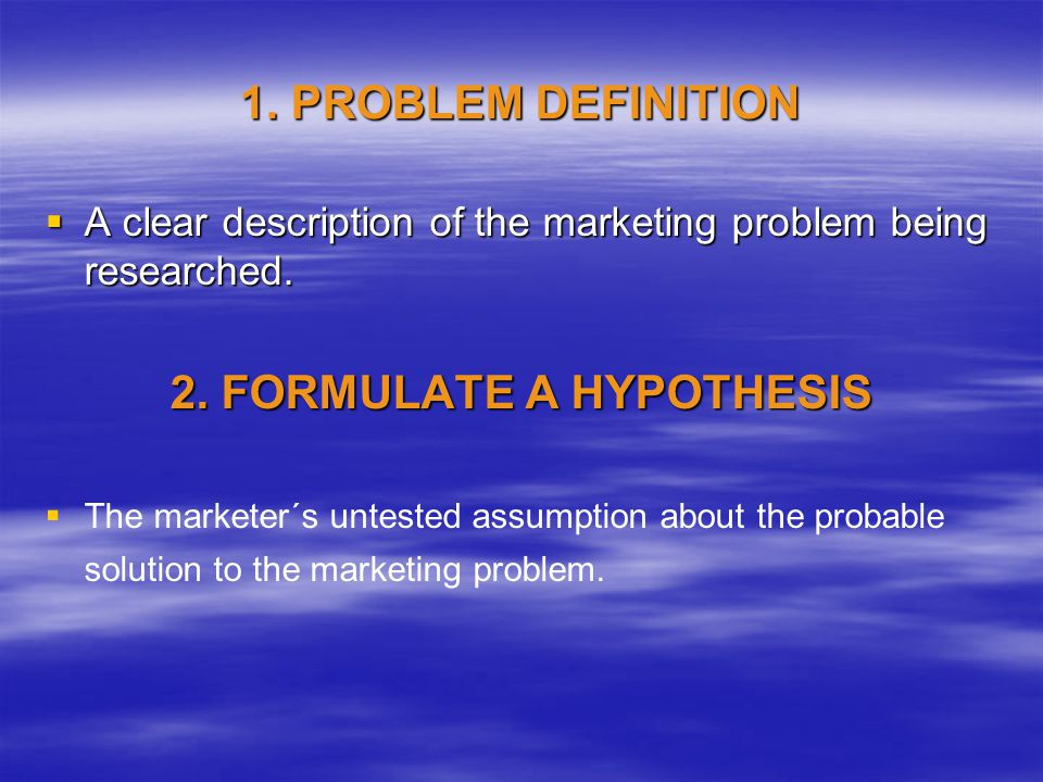 1. PROBLEM DEFINITION A clear description of the marketing problem being researched.