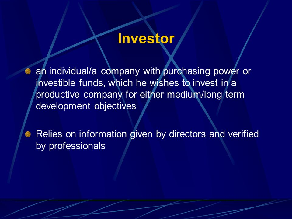 Investor an individual/a company with purchasing power or investible funds, which he wishes to invest in a productive company for either medium/long term development objectives Relies on information given by directors and verified by professionals