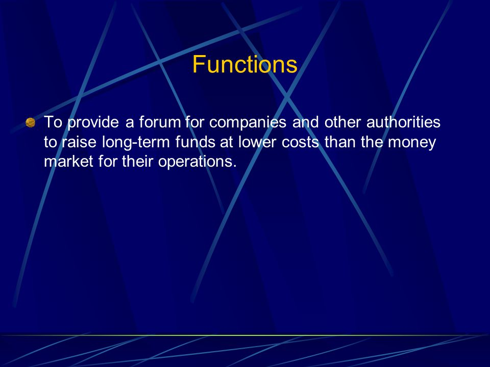 Functions To provide a forum for companies and other authorities to raise long-term funds at lower costs than the money market for their operations.