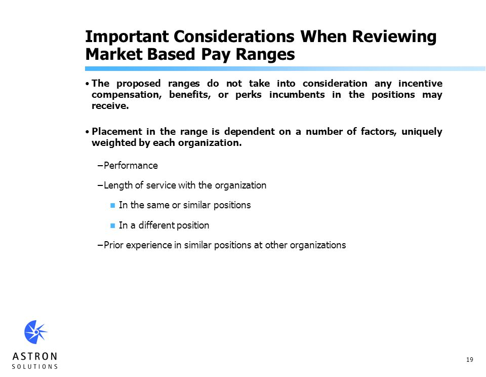 19 Important Considerations When Reviewing Market Based Pay Ranges The proposed ranges do not take into consideration any incentive compensation, benefits, or perks incumbents in the positions may receive.