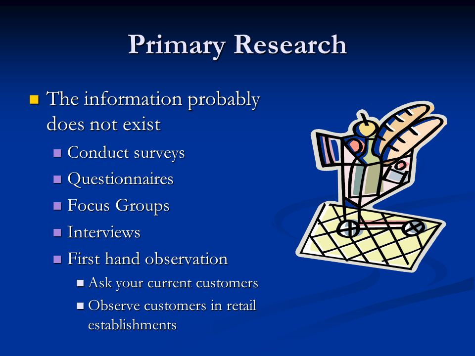 Primary Research The information probably does not exist The information probably does not exist Conduct surveys Conduct surveys Questionnaires Questionnaires Focus Groups Focus Groups Interviews Interviews First hand observation First hand observation Ask your current customers Ask your current customers Observe customers in retail establishments Observe customers in retail establishments