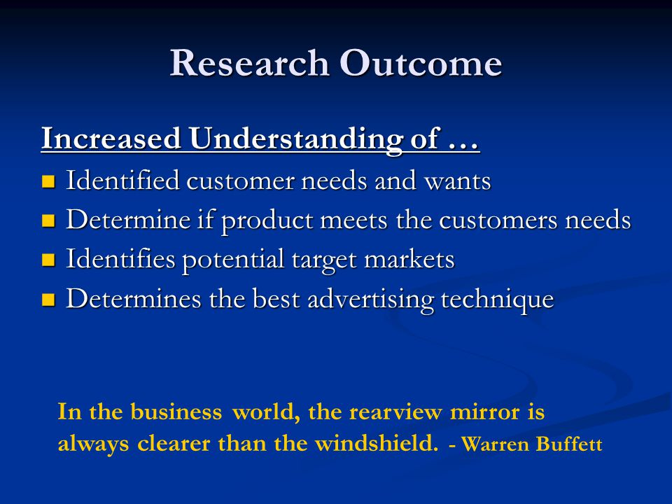 Research Outcome Increased Understanding of … Identified customer needs and wants Identified customer needs and wants Determine if product meets the customers needs Determine if product meets the customers needs Identifies potential target markets Identifies potential target markets Determines the best advertising technique Determines the best advertising technique In the business world, the rearview mirror is always clearer than the windshield.