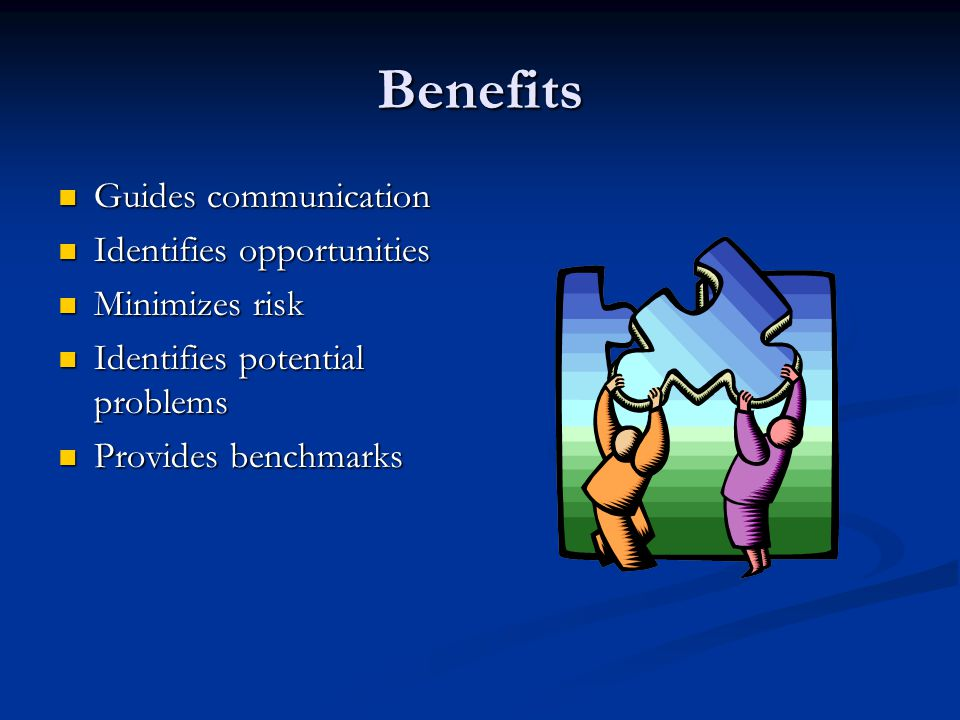 Benefits Guides communication Guides communication Identifies opportunities Identifies opportunities Minimizes risk Minimizes risk Identifies potential problems Identifies potential problems Provides benchmarks Provides benchmarks