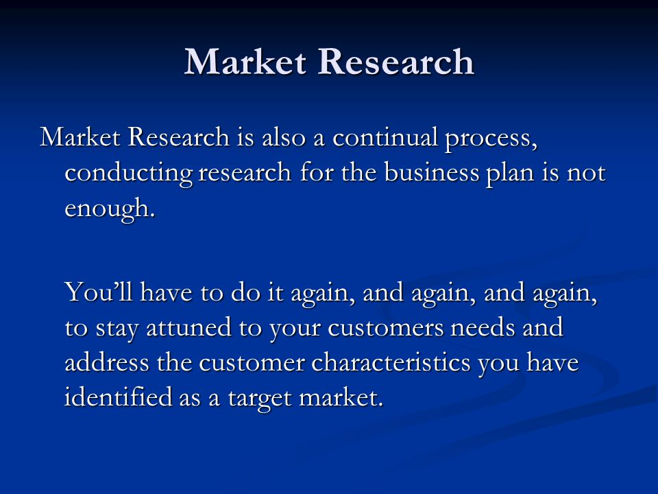Market Research Market Research is also a continual process, conducting research for the business plan is not enough.