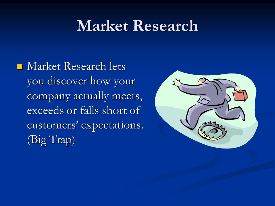 Market Research Market Research lets you discover how your company actually meets, exceeds or falls short of customers expectations.