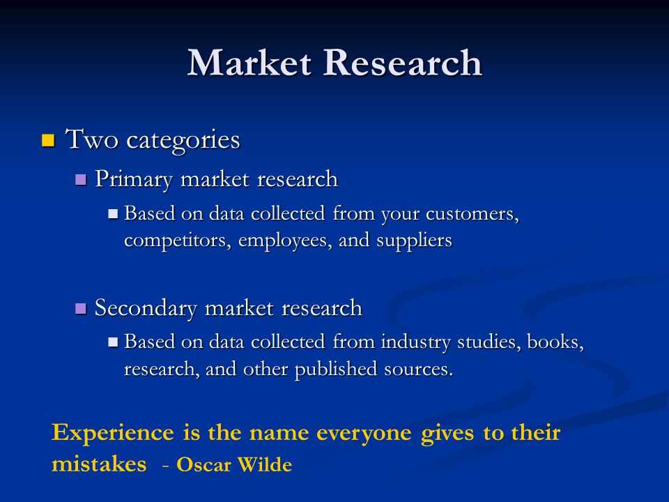 Two categories Two categories Primary market research Primary market research Based on data collected from your customers, competitors, employees, and suppliers Based on data collected from your customers, competitors, employees, and suppliers Secondary market research Secondary market research Based on data collected from industry studies, books, research, and other published sources.