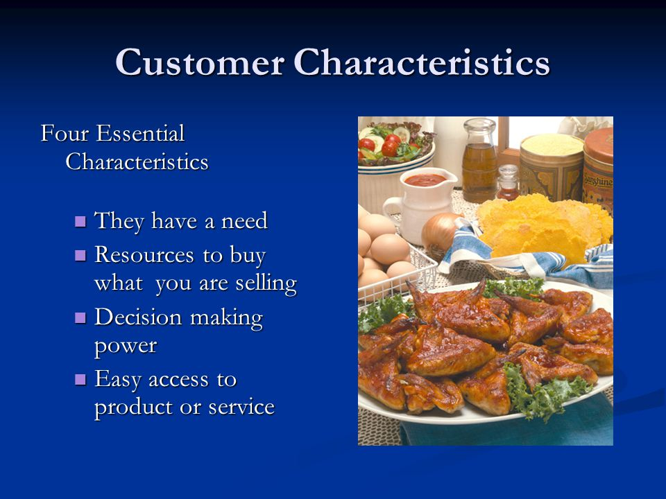 Customer Characteristics Four Essential Characteristics They have a need They have a need Resources to buy what you are selling Resources to buy what you are selling Decision making power Decision making power Easy access to product or service Easy access to product or service