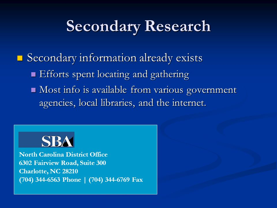 Secondary Research Secondary information already exists Secondary information already exists Efforts spent locating and gathering Efforts spent locating and gathering Most info is available from various government agencies, local libraries, and the internet.
