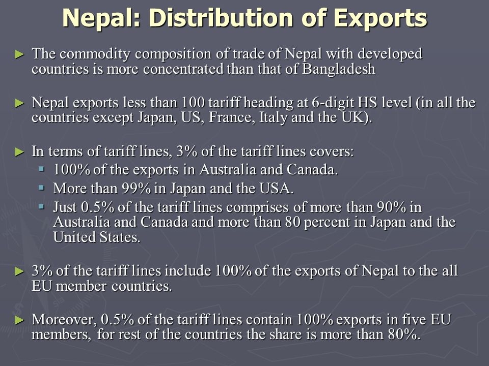 Nepal: Distribution of Exports The commodity composition of trade of Nepal with developed countries is more concentrated than that of Bangladesh The commodity composition of trade of Nepal with developed countries is more concentrated than that of Bangladesh Nepal exports less than 100 tariff heading at 6-digit HS level (in all the countries except Japan, US, France, Italy and the UK).