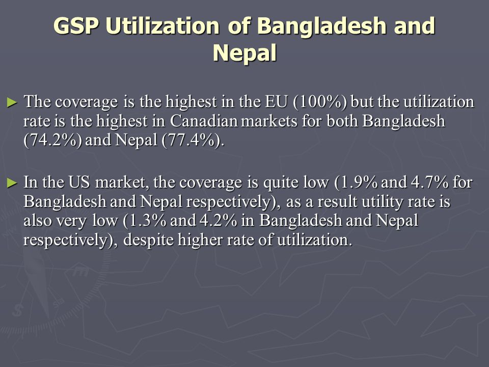 GSP Utilization of Bangladesh and Nepal The coverage is the highest in the EU (100%) but the utilization rate is the highest in Canadian markets for both Bangladesh (74.2%) and Nepal (77.4%).