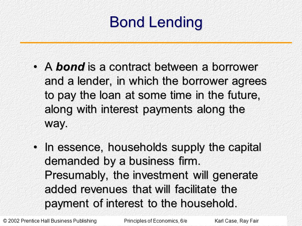 © 2002 Prentice Hall Business PublishingPrinciples of Economics, 6/eKarl Case, Ray Fair Bond Lending A bond is a contract between a borrower and a lender, in which the borrower agrees to pay the loan at some time in the future, along with interest payments along the way.A bond is a contract between a borrower and a lender, in which the borrower agrees to pay the loan at some time in the future, along with interest payments along the way.