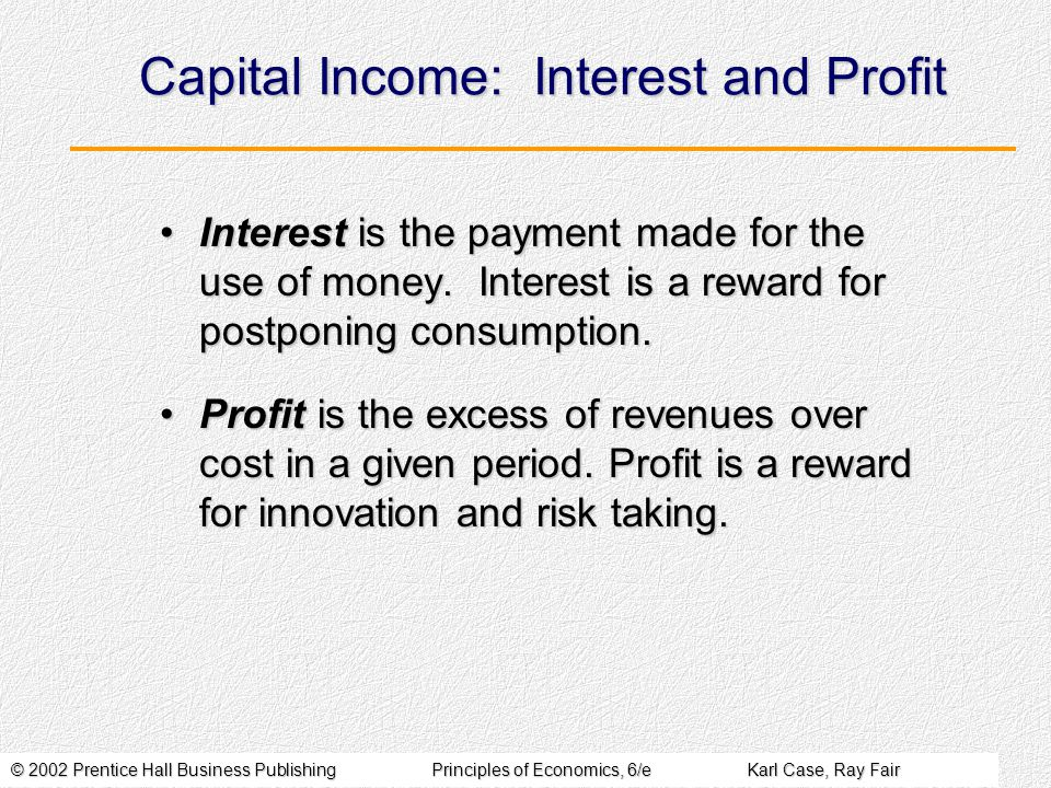 © 2002 Prentice Hall Business PublishingPrinciples of Economics, 6/eKarl Case, Ray Fair Capital Income: Interest and Profit Interest is the payment made for the use of money.