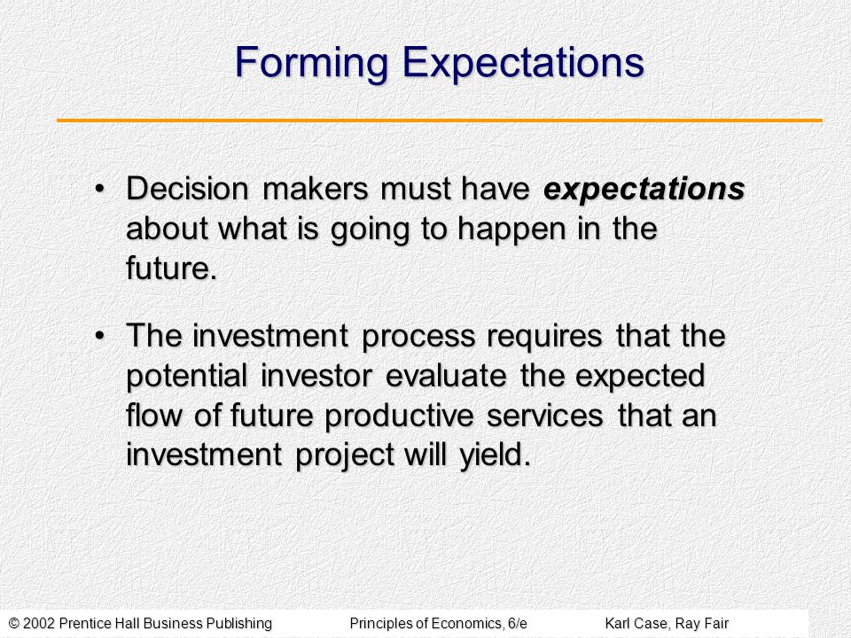 © 2002 Prentice Hall Business PublishingPrinciples of Economics, 6/eKarl Case, Ray Fair Forming Expectations Decision makers must have expectations about what is going to happen in the future.Decision makers must have expectations about what is going to happen in the future.