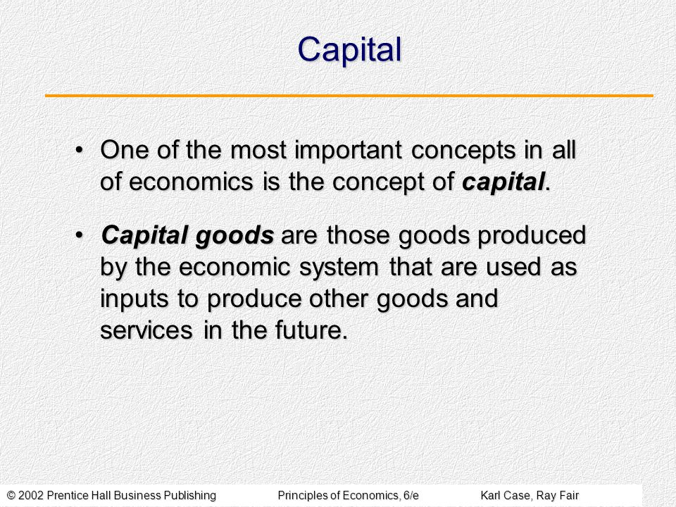 © 2002 Prentice Hall Business PublishingPrinciples of Economics, 6/eKarl Case, Ray Fair Capital One of the most important concepts in all of economics is the concept of capital.One of the most important concepts in all of economics is the concept of capital.