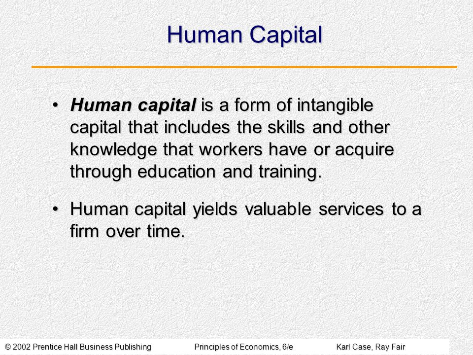 © 2002 Prentice Hall Business PublishingPrinciples of Economics, 6/eKarl Case, Ray Fair Human Capital Human capital is a form of intangible capital that includes the skills and other knowledge that workers have or acquire through education and training.Human capital is a form of intangible capital that includes the skills and other knowledge that workers have or acquire through education and training.