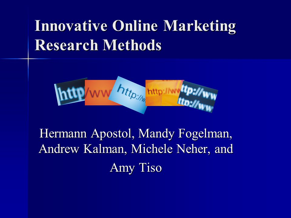 Innovative Online Marketing Research Methods Hermann Apostol, Mandy Fogelman, Andrew Kalman, Michele Neher, and Amy Tiso