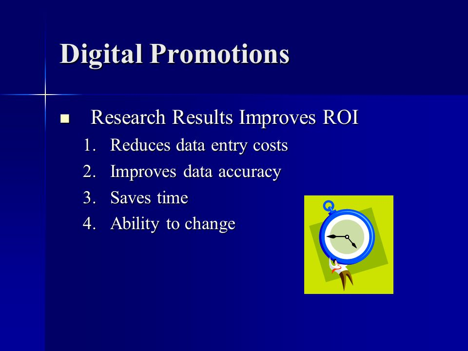 Digital Promotions Research Results Improves ROI Research Results Improves ROI 1.Reduces data entry costs 2.Improves data accuracy 3.Saves time 4.Ability to change