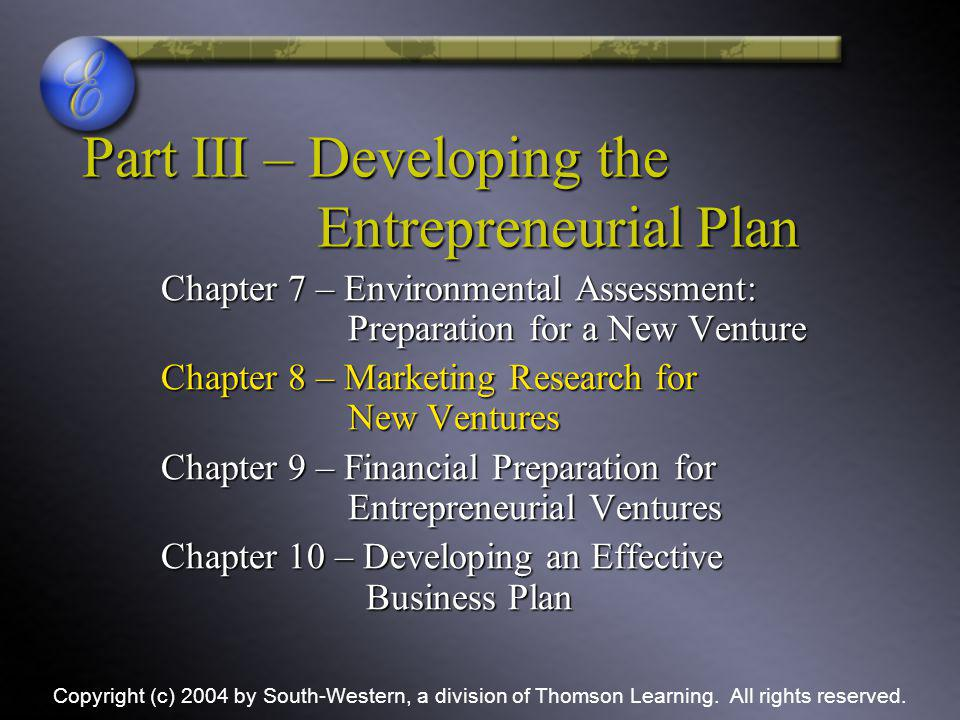 Part III – Developing the Entrepreneurial Plan Chapter 7 – Environmental Assessment: Preparation for a New Venture Chapter 8 – Marketing Research for New Ventures Chapter 9 – Financial Preparation for Entrepreneurial Ventures Chapter 10 – Developing an Effective Business Plan Copyright (c) 2004 by South-Western, a division of Thomson Learning.