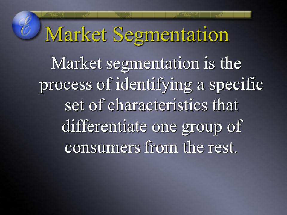 Market Segmentation Market segmentation is the process of identifying a specific set of characteristics that differentiate one group of consumers from the rest.