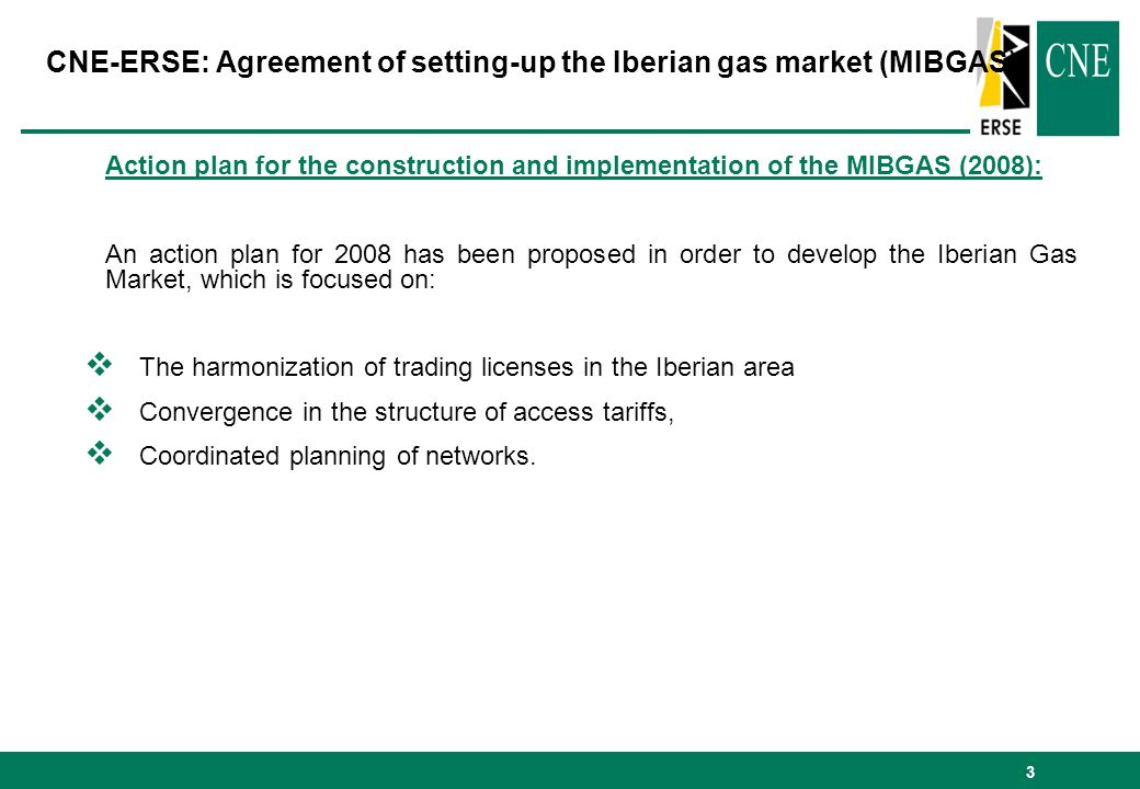 3 Action plan for the construction and implementation of the MIBGAS (2008): An action plan for 2008 has been proposed in order to develop the Iberian Gas Market, which is focused on: The harmonization of trading licenses in the Iberian area Convergence in the structure of access tariffs, Coordinated planning of networks.