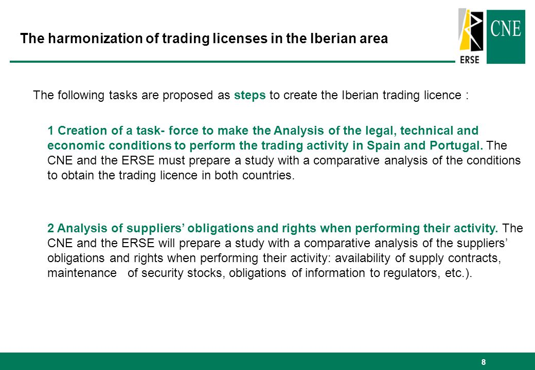 8 The following tasks are proposed as steps to create the Iberian trading licence : 1 Creation of a task- force to make the Analysis of the legal, technical and economic conditions to perform the trading activity in Spain and Portugal.