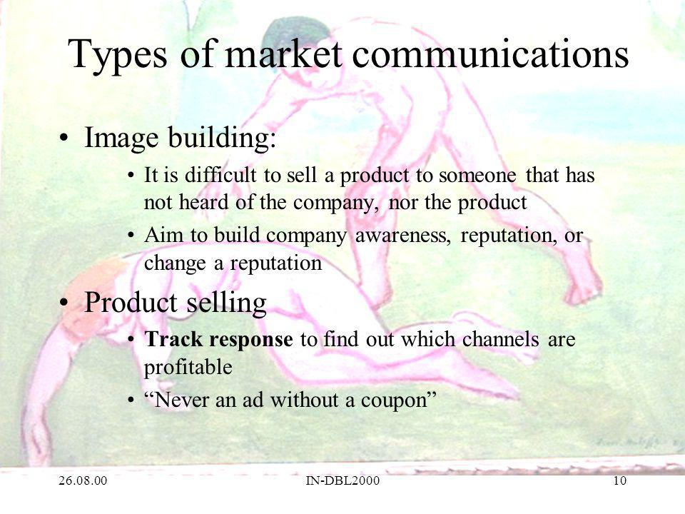 26.08.00IN-DBL200010 Types of market communications Image building: It is difficult to sell a product to someone that has not heard of the company, nor the product Aim to build company awareness, reputation, or change a reputation Product selling Track response to find out which channels are profitable Never an ad without a coupon