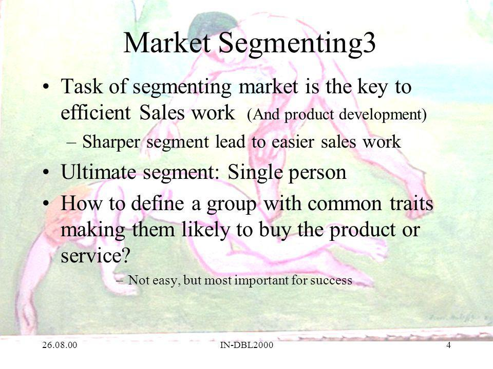 26.08.00IN-DBL20004 Market Segmenting3 Task of segmenting market is the key to efficient Sales work (And product development) –Sharper segment lead to easier sales work Ultimate segment: Single person How to define a group with common traits making them likely to buy the product or service.
