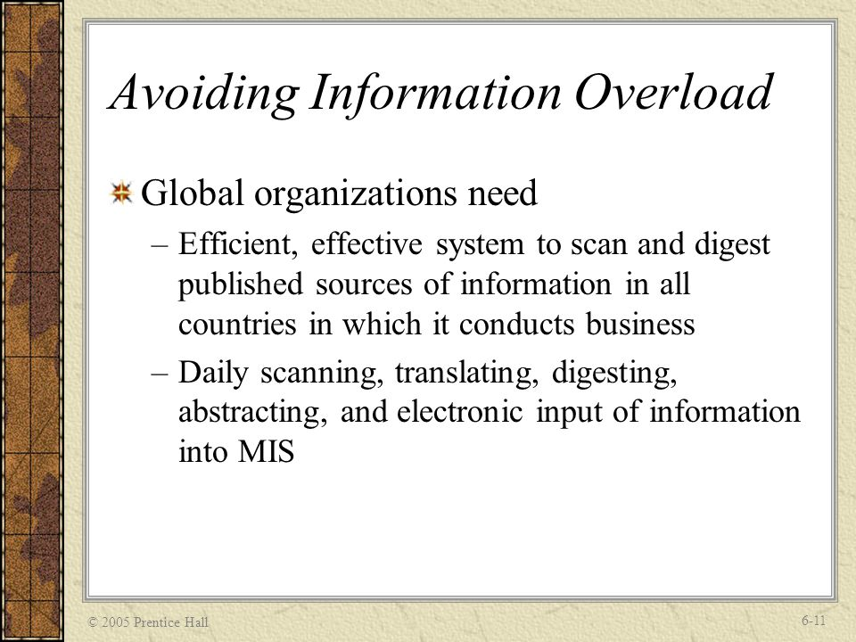 © 2005 Prentice Hall 6-11 Avoiding Information Overload Global organizations need –Efficient, effective system to scan and digest published sources of information in all countries in which it conducts business –Daily scanning, translating, digesting, abstracting, and electronic input of information into MIS