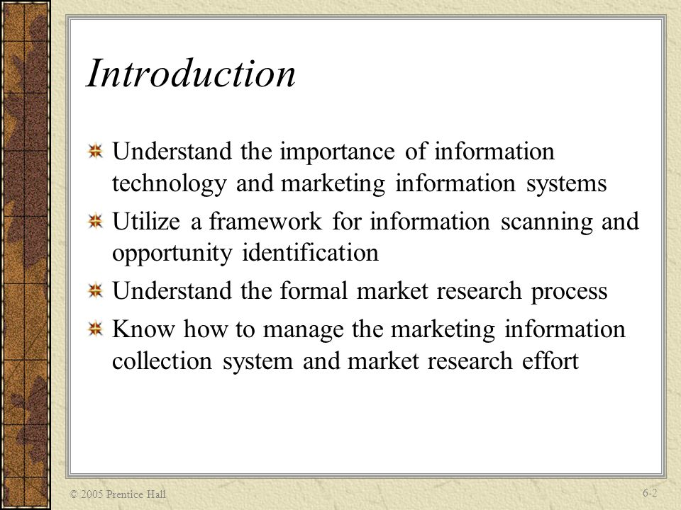 © 2005 Prentice Hall 6-2 Introduction Understand the importance of information technology and marketing information systems Utilize a framework for information scanning and opportunity identification Understand the formal market research process Know how to manage the marketing information collection system and market research effort