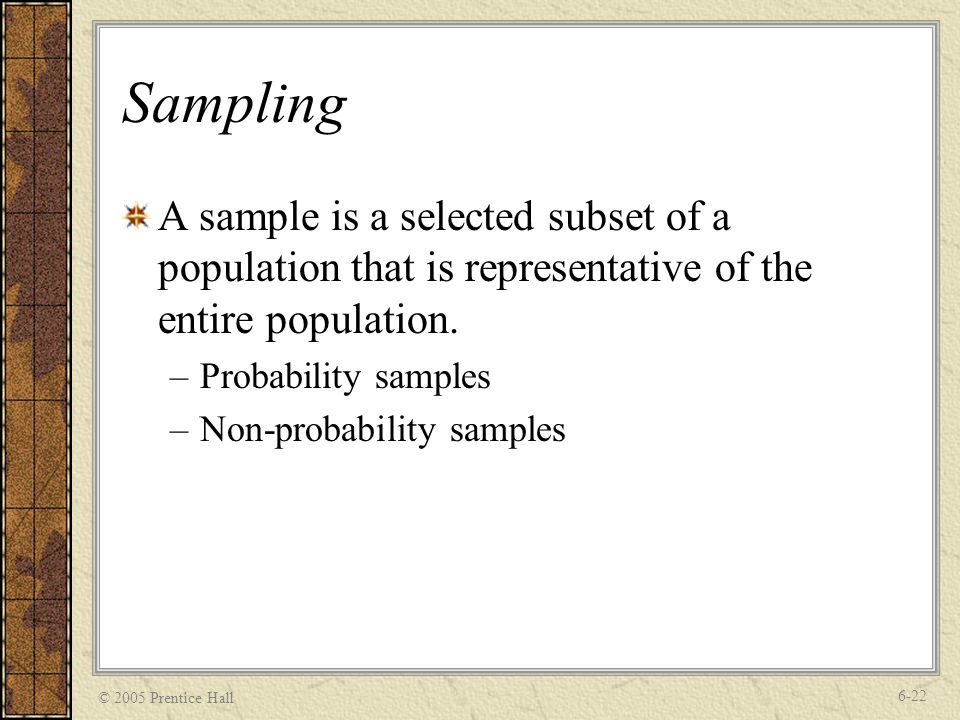 © 2005 Prentice Hall 6-22 Sampling A sample is a selected subset of a population that is representative of the entire population.