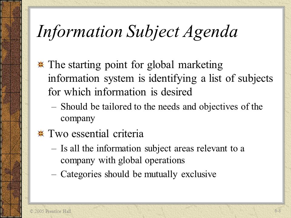 © 2005 Prentice Hall 6-8 Information Subject Agenda The starting point for global marketing information system is identifying a list of subjects for which information is desired –Should be tailored to the needs and objectives of the company Two essential criteria –Is all the information subject areas relevant to a company with global operations –Categories should be mutually exclusive