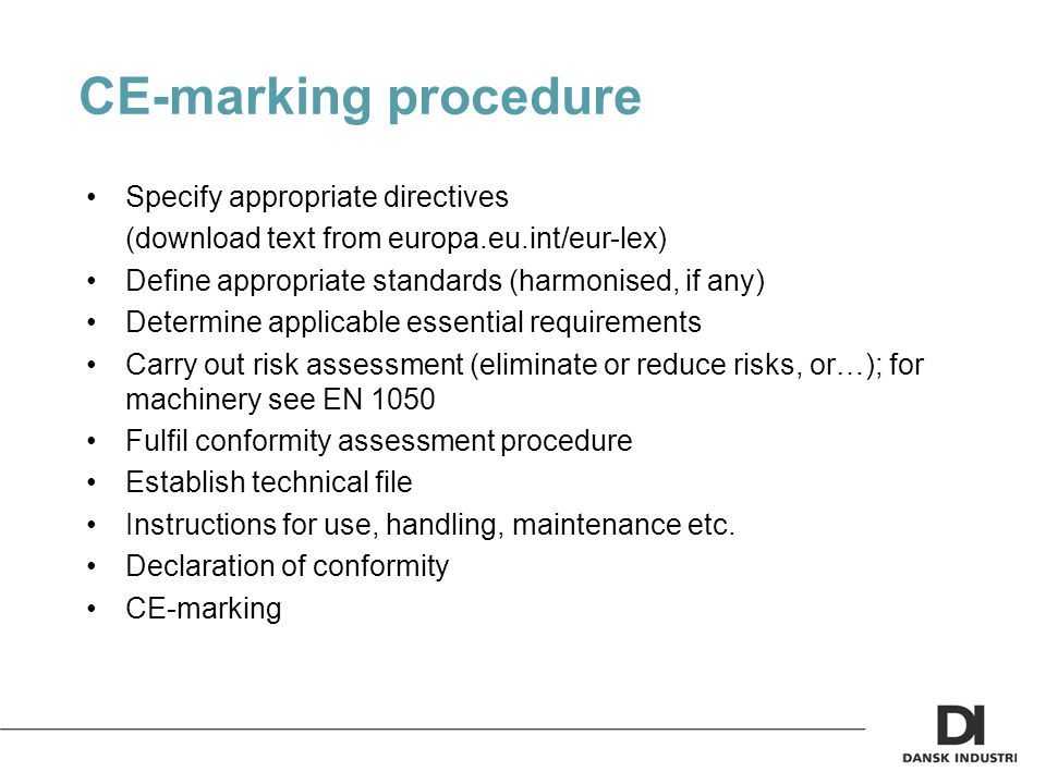 CE-marking procedure Specify appropriate directives (download text from europa.eu.int/eur-lex) Define appropriate standards (harmonised, if any) Determine applicable essential requirements Carry out risk assessment (eliminate or reduce risks, or…); for machinery see EN 1050 Fulfil conformity assessment procedure Establish technical file Instructions for use, handling, maintenance etc.