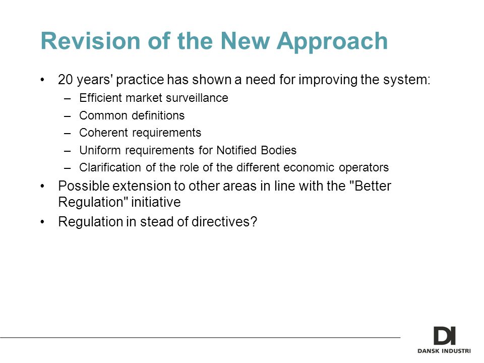 Revision of the New Approach 20 years practice has shown a need for improving the system: –Efficient market surveillance –Common definitions –Coherent requirements –Uniform requirements for Notified Bodies –Clarification of the role of the different economic operators Possible extension to other areas in line with the Better Regulation initiative Regulation in stead of directives