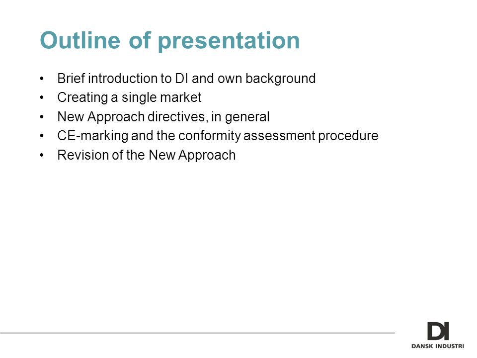Outline of presentation Brief introduction to DI and own background Creating a single market New Approach directives, in general CE-marking and the conformity assessment procedure Revision of the New Approach